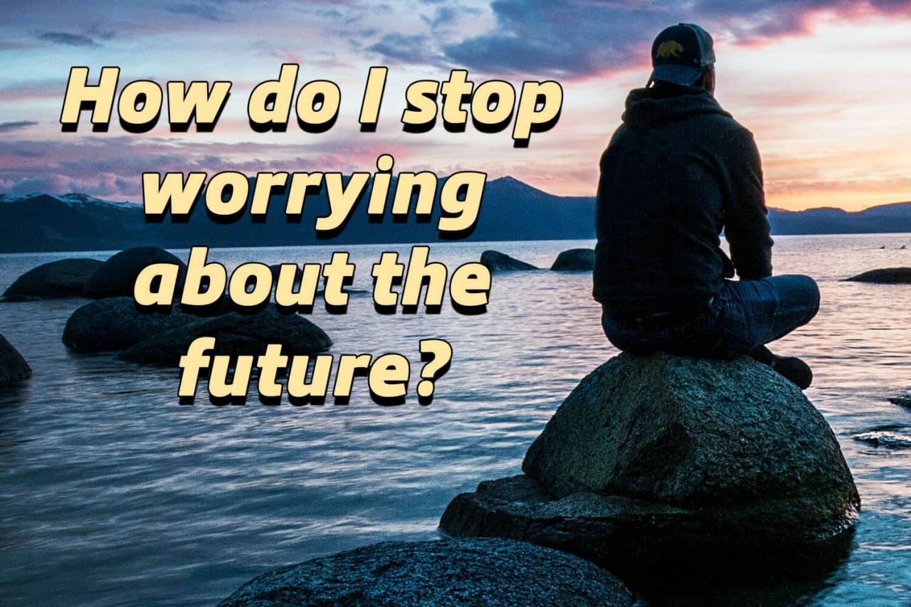 How do I stop worrying about the future?